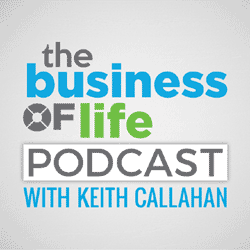 The Business of Life Podcast with Keith Callahan
